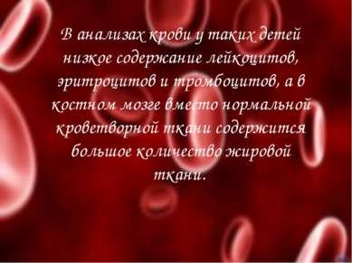 В анализах крови у таких детей низкое содержание лейкоцитов, эритроцитов и тр...