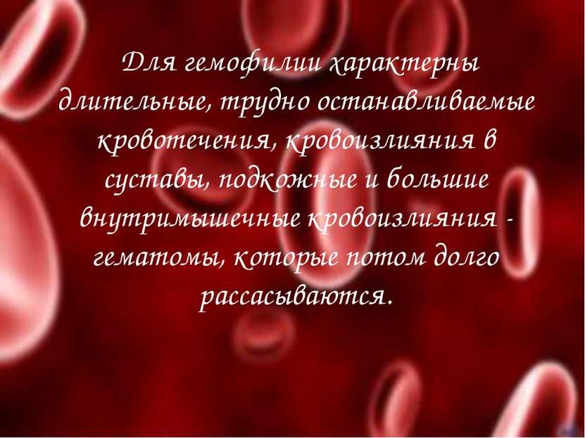 Для гемофилии характерны длительные, трудно останавливаемые кровотечения, кро...