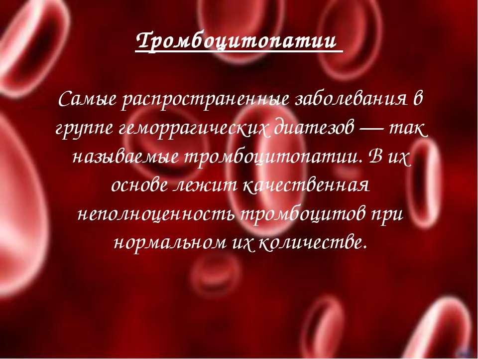 Тромбоцитопатии Самые распространенные заболевания в группе геморрагических д...