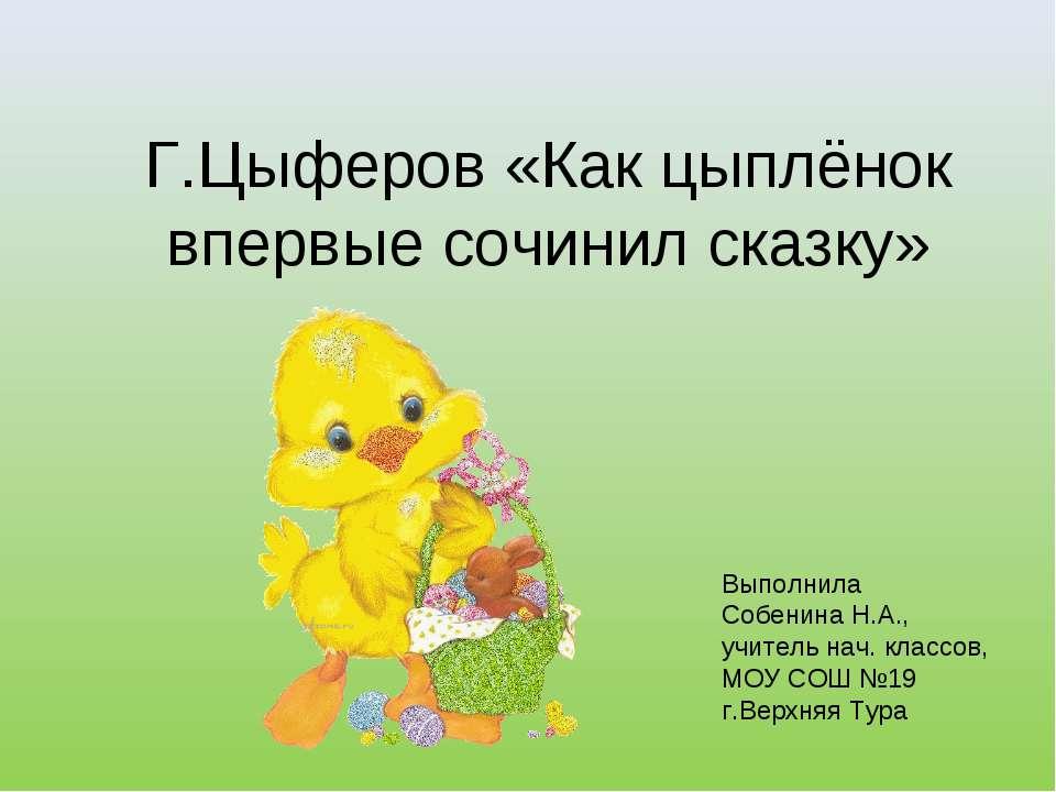 Г.Цыферов «Как цыплёнок впервые сочинил сказку» Выполнила Собенина Н.А., учит...