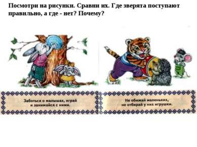 Посмотри на рисунки. Сравни их. Где зверята поступают правильно, а где - нет?...