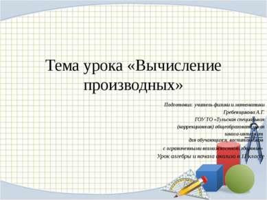 Тема урока «Вычисление производных» Подготовил: учитель физики и математики Г...
