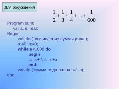 Program sum; var a, s: real; Begin writeln (' вычисление суммы ряда'); a:=0; ...