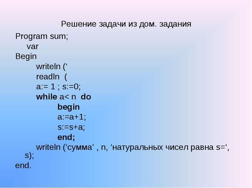 Решение задачи из дом. задания Program sum; var Begin writeln (' readln ( a:=...