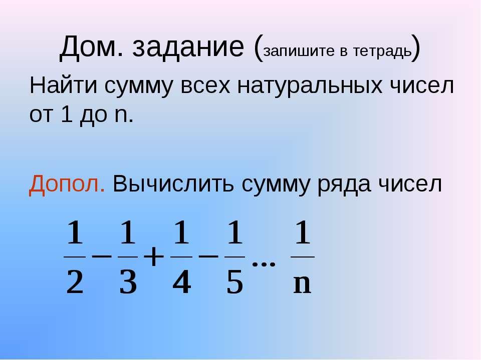 Дом. задание (запишите в тетрадь) Найти сумму всех натуральных чисел от 1 до ...