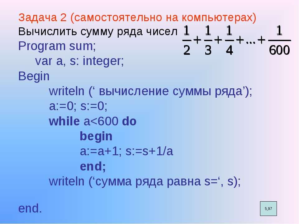 Задача 2 (самостоятельно на компьютерах) Вычислить сумму ряда чисел Program s...