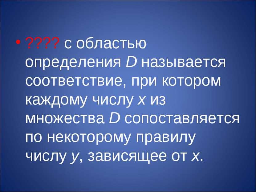???? с областью определения D называется соответствие, при котором каждому чи...