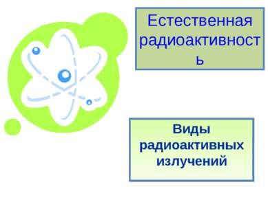 Естественная радиоактивность Виды радиоактивных излучений