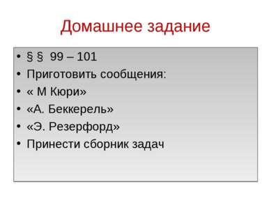 Домашнее задание § § 99 – 101 Приготовить сообщения: « М Кюри» «А. Беккерель»...