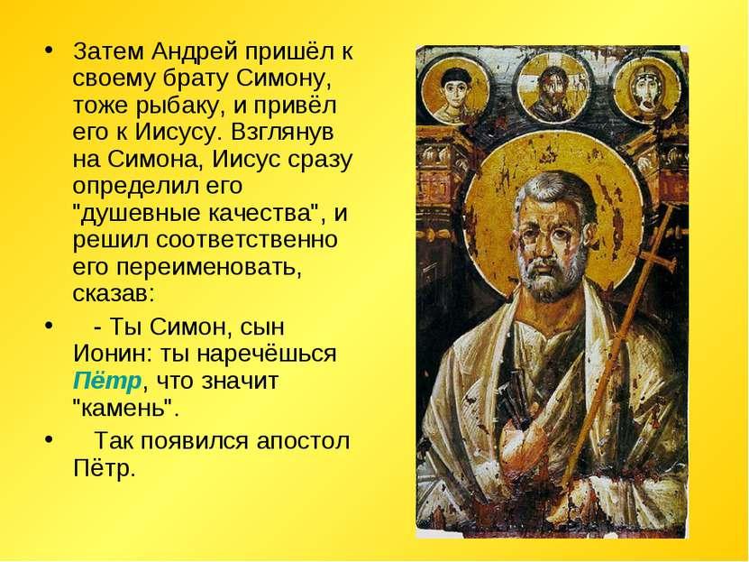 Затем Андрей пришёл к своему брату Симону, тоже рыбаку, и привёл его к Иисусу...