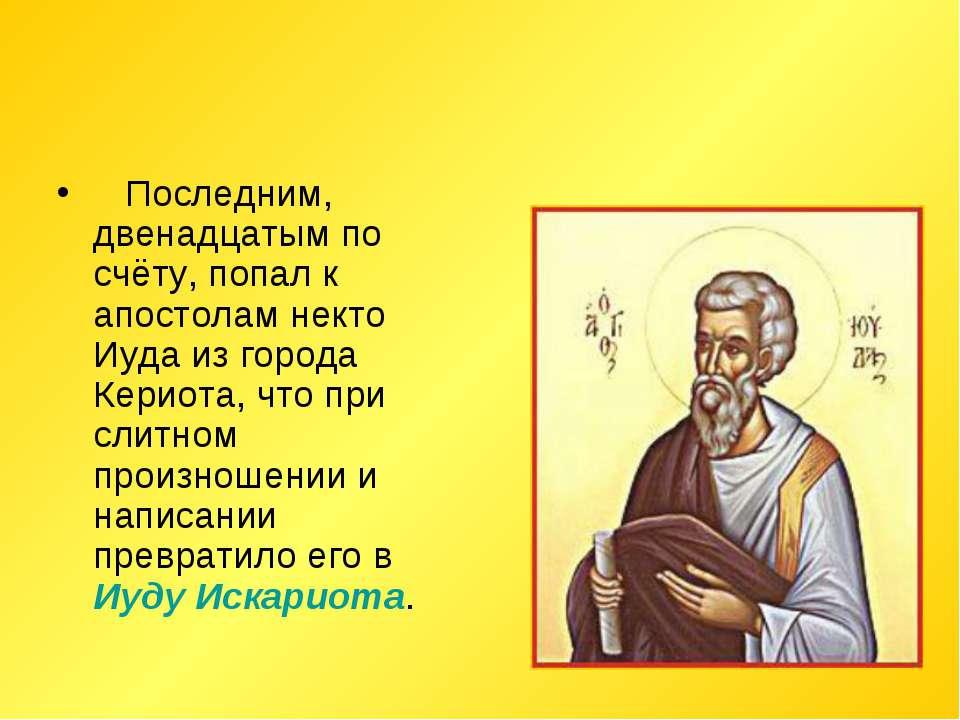 Последним, двенадцатым по счёту, попал к апостолам некто Иуда из города Ке...