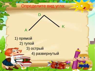 Определите вид угла: А D K 1) прямой 2) тупой 3) острый 4) развернутый