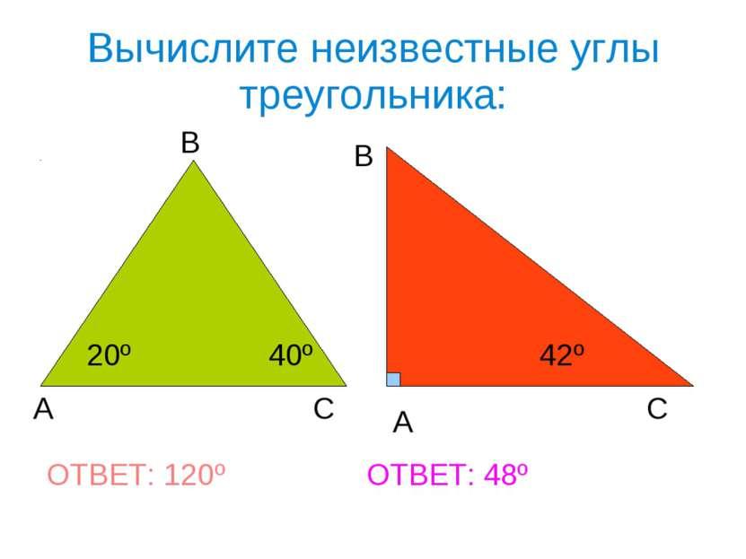 Вычислите неизвестные углы треугольника: А В С А В С 20º 40º 42º ОТВЕТ: 120º ...