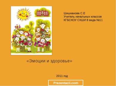 «Эмоции и здоровье» 2011 год Шишканова С.Е Учитель начальных классов КГБСКОУ ...