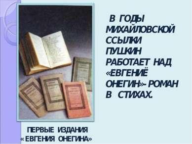В ГОДЫ МИХАЙЛОВСКОЙ ССЫЛКИ ПУШКИН РАБОТАЕТ НАД «ЕВГЕНИЁ ОНЕГИН»- РОМАН В СТИХ...