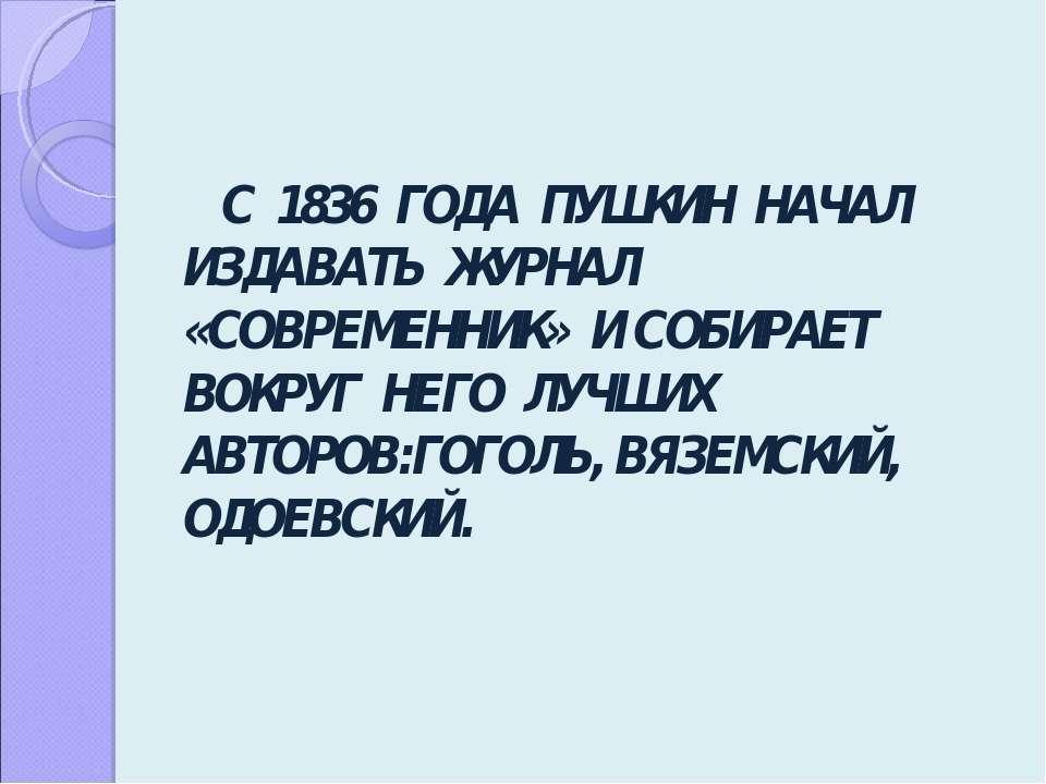 С 1836 ГОДА ПУШКИН НАЧАЛ ИЗДАВАТЬ ЖУРНАЛ «СОВРЕМЕННИК» И СОБИРАЕТ ВОКРУГ НЕГО...