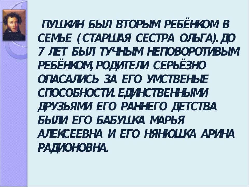 ПУШКИН БЫЛ ВТОРЫМ РЕБЁНКОМ В СЕМЬЕ ( СТАРШАЯ СЕСТРА ОЛЬГА). ДО 7 ЛЕТ БЫЛ ТУЧН...