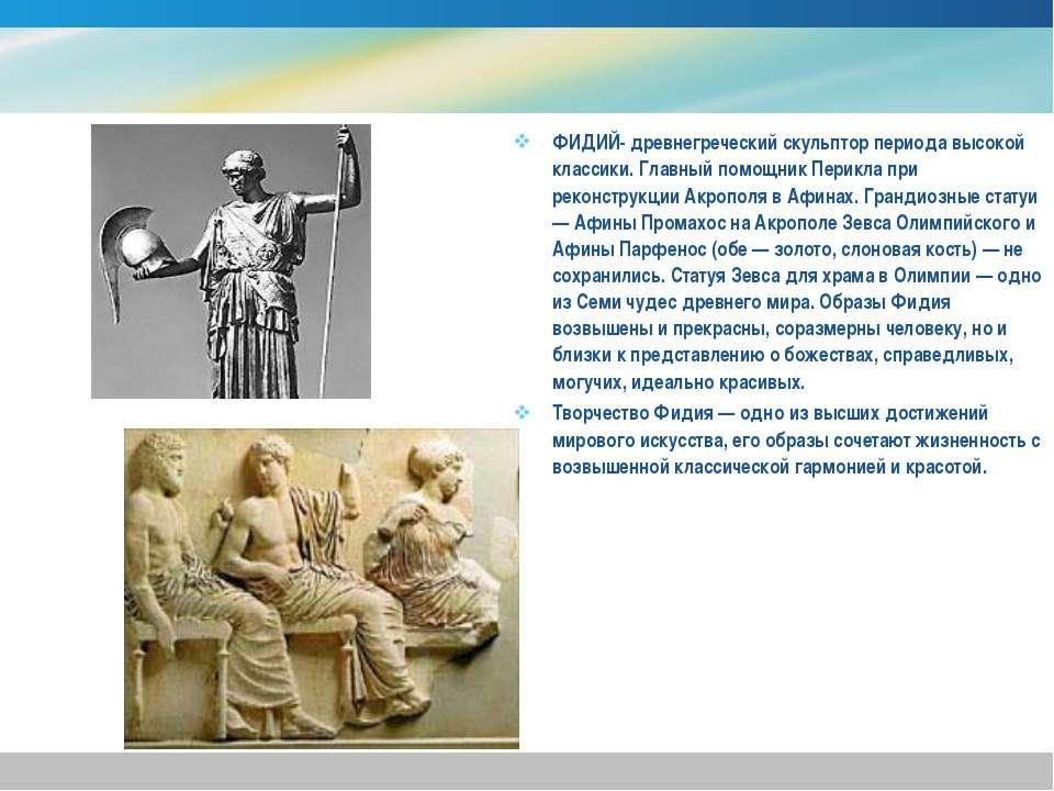 ФИДИЙ- древнегреческий скульптор периода высокой классики. Главный помощник П...
