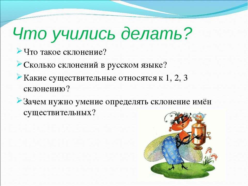 Что учились делать? Что такое склонение? Сколько склонений в русском языке? К...