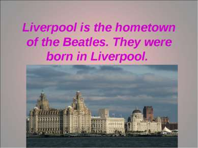 Liverpool is the hometown of the Beatles. They were born in Liverpool.