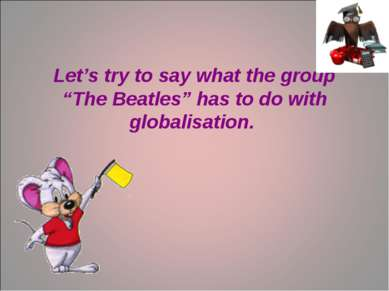 "Let's try to say what the group ""The Beatles"" has to do with globalisation."