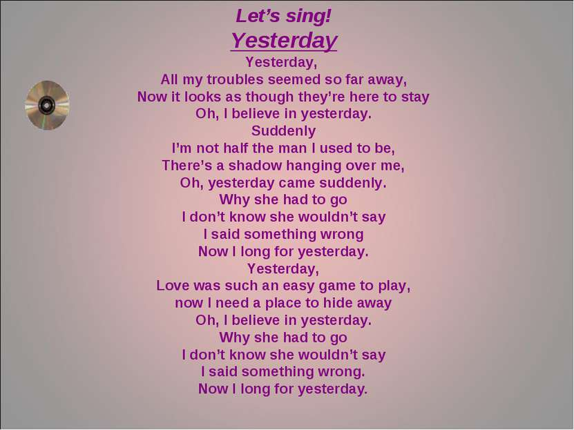 Let's sing! Yesterday Yesterday, All my troubles seemed so far away, Now it l...