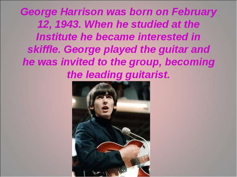 George Harrison was born on February 12, 1943. When he studied at the Institu...