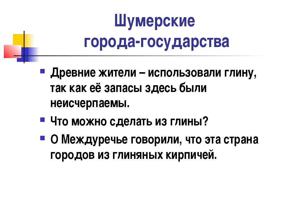 Шумерские города-государства Древние жители – использовали глину, так как её ...