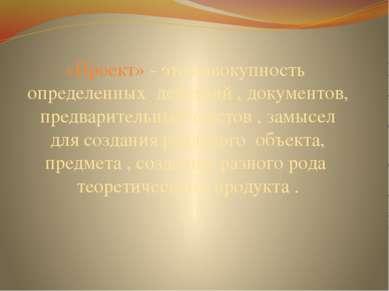 «Проект» - это совокупность определенных действий , документов, предварительн...