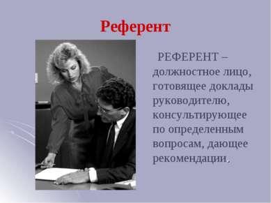 Референт РЕФЕРЕНТ – должностное лицо, готовящее доклады руководителю, консуль...