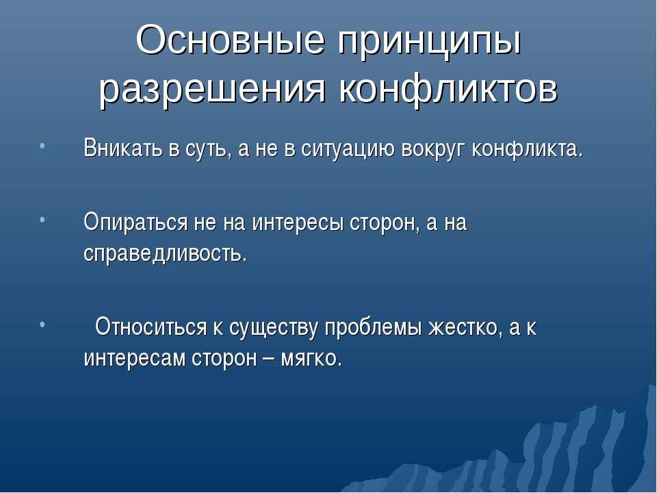 Основные принципы разрешения конфликтов Вникать в суть, а не в ситуацию вокру...
