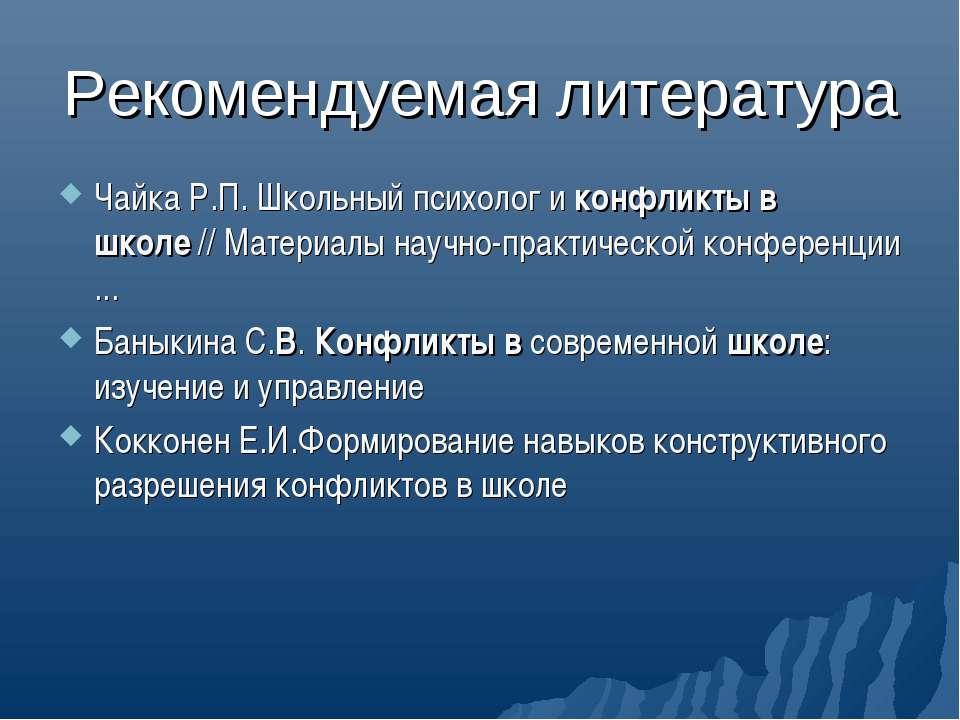 Рекомендуемая литература Чайка Р.П. Школьный психолог и конфликты в школе // ...