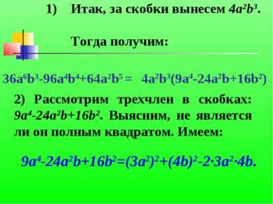 Итак, за скобки вынесем 4a2b3. Тогда получим: 36a6b3-96a4b4+64a2b5 = 4a2b3(9a...