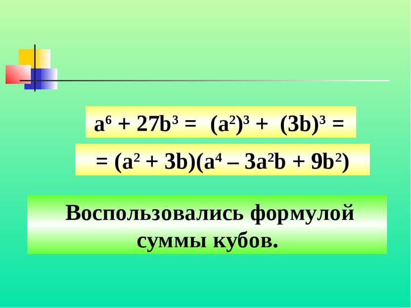 Воспользовались формулой суммы кубов. а6 + 27b3 = (a2)3 + (3b)3 = = (a2 + 3b)...