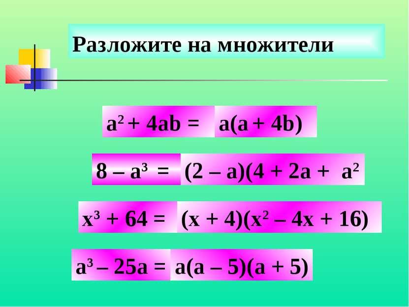 Разложите на множители 8 – a3 = x3 + 64 = a3 – 25а = а(а + 4b) a2 + 4ab = (2 ...