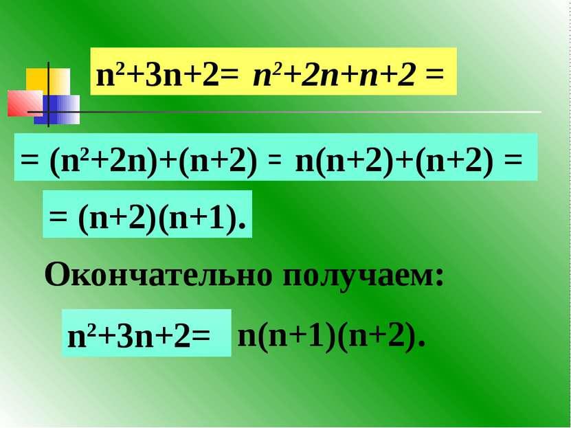 Окончательно получаем: n2+3n+2= n2+2n+n+2 = = (n2+2n)+(n+2) = n(n+2)+(n+2) = ...
