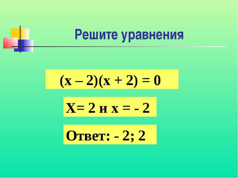 Решите уравнения (х – 2)(х + 2) = 0 Х= 2 и х = - 2 Ответ: - 2; 2