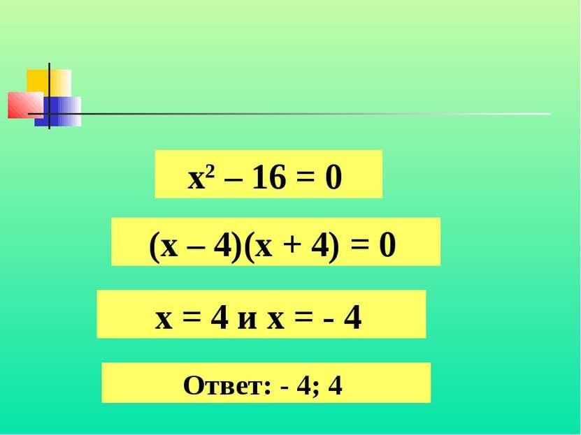 х2 – 16 = 0 (х – 4)(х + 4) = 0 х = 4 и х = - 4 Ответ: - 4; 4
