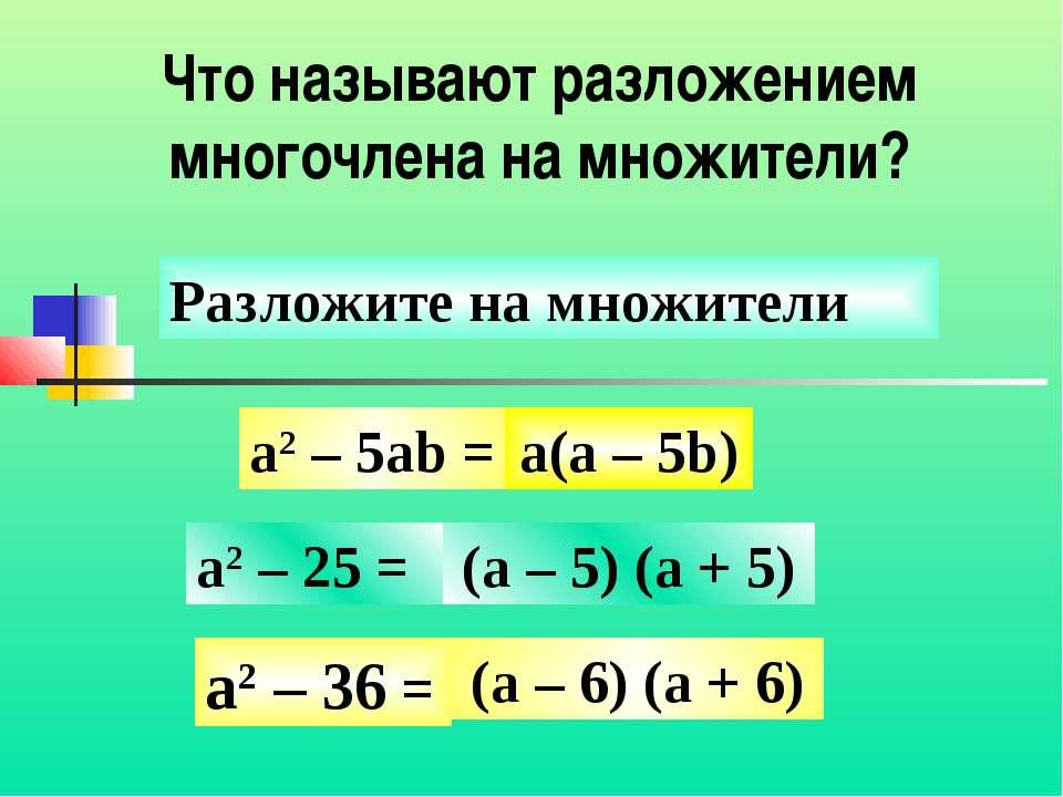 Что называют разложением многочлена на множители? a2 – 5ab = a2 – 25 = a2 – 3...