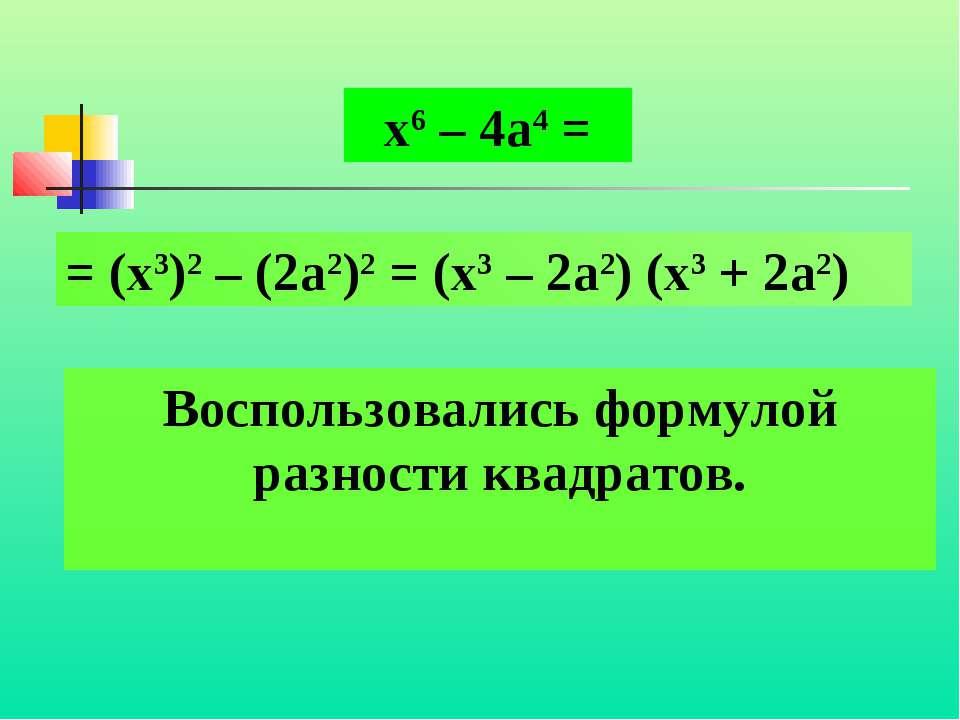 Воспользовались формулой разности квадратов. х6 – 4а4 = = (х3)2 – (2а2)2 = (х...
