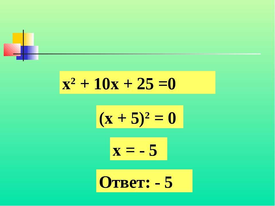 х2 + 10х + 25 =0 (х + 5)2 = 0 х = - 5 Ответ: - 5