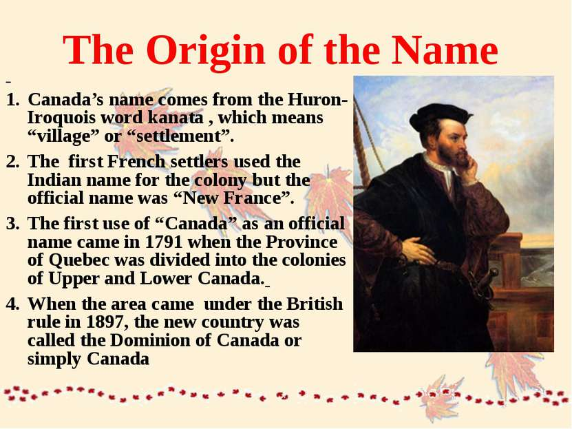 The Origin of the Name Canada's name comes from the Huron-Iroquois word kanat...