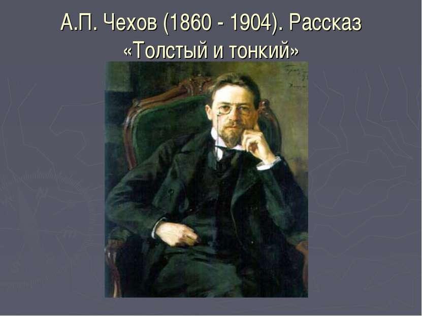 А.П. Чехов (1860 - 1904). Рассказ «Толстый и тонкий»