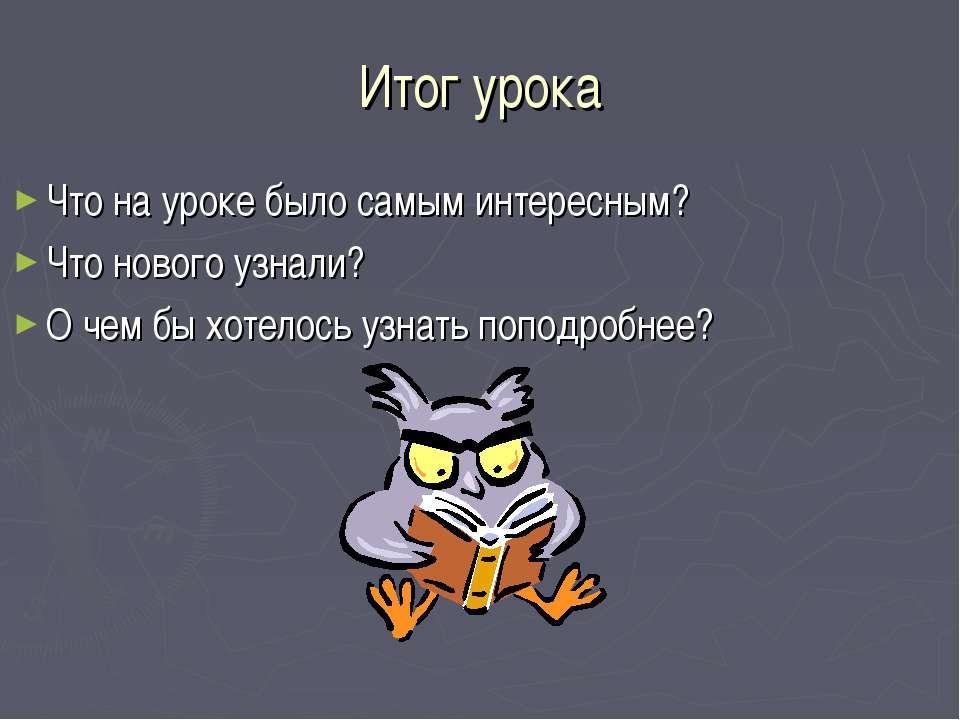 Итог урока Что на уроке было самым интересным? Что нового узнали? О чем бы хо...