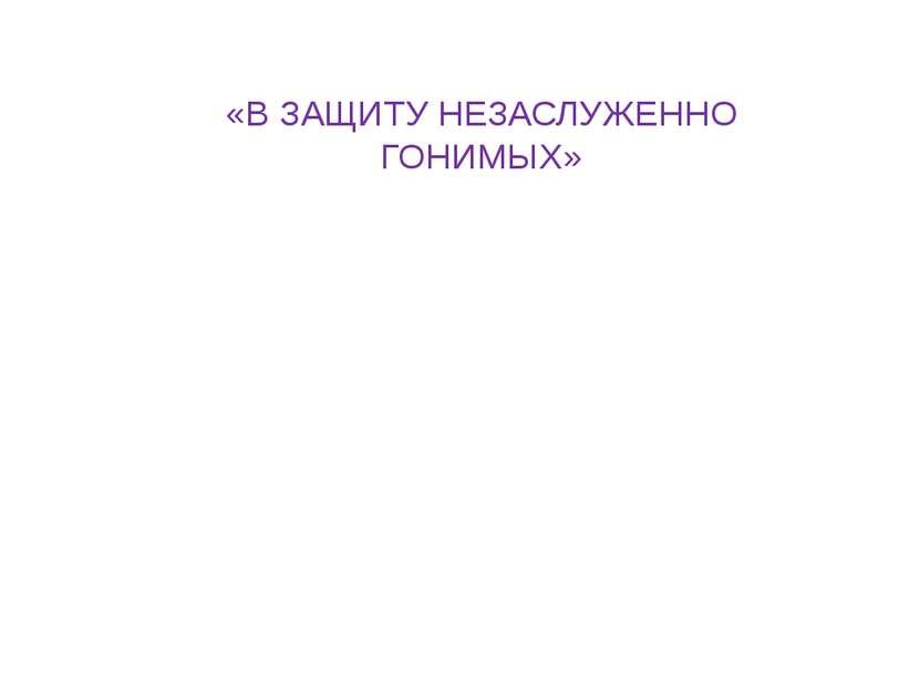«В ЗАЩИТУ НЕЗАСЛУЖЕННО ГОНИМЫХ»