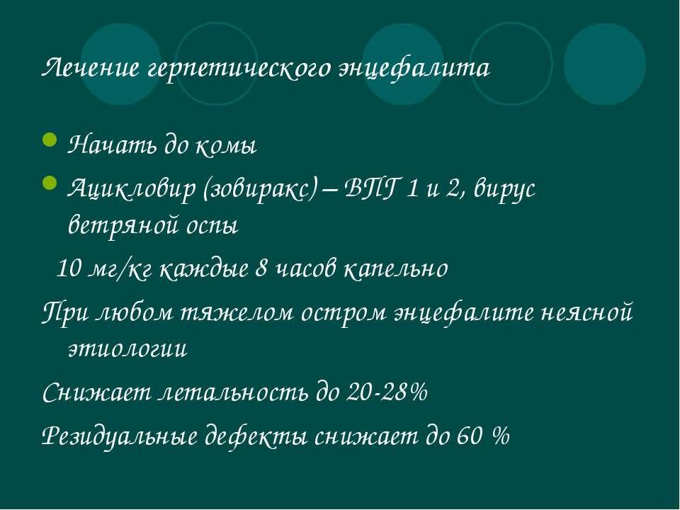 Лечение герпетического энцефалита Начать до комы Ацикловир (зовиракс) – ВПГ 1...