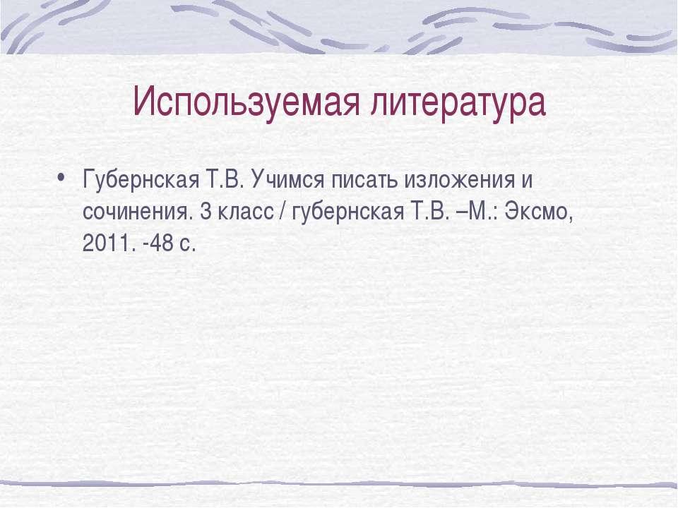 Используемая литература Губернская Т.В. Учимся писать изложения и сочинения. ...
