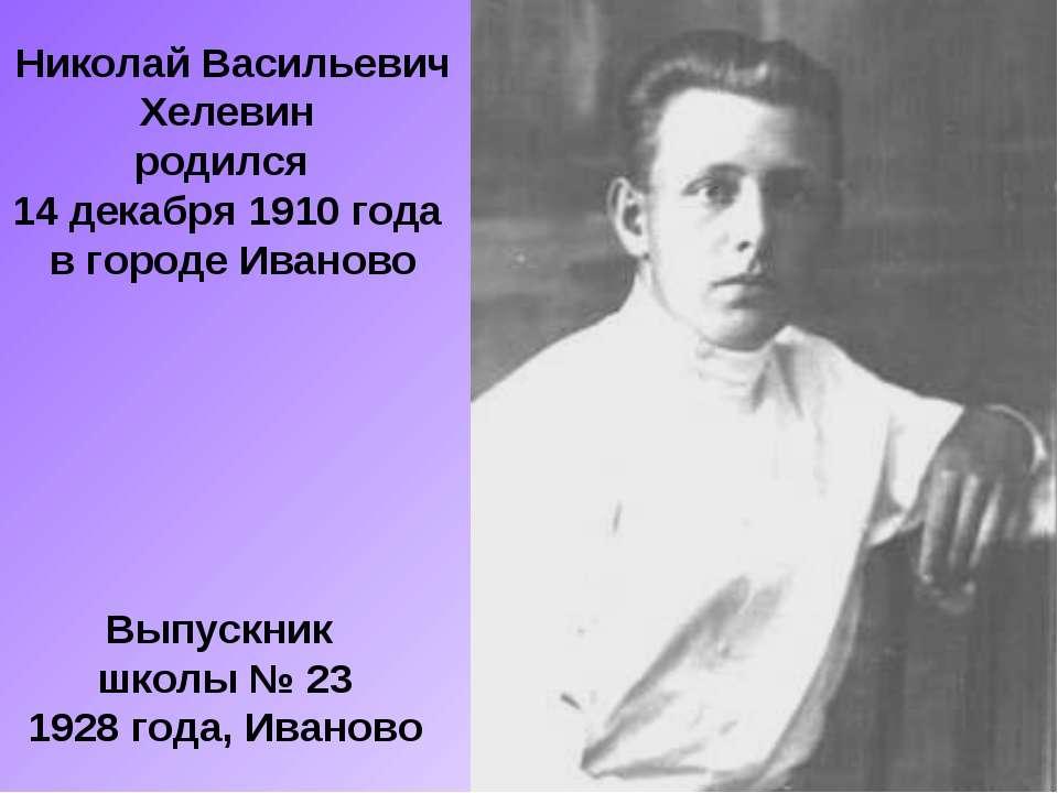 Николай Васильевич Хелевин родился 14 декабря 1910 года в городе Иваново Выпу...