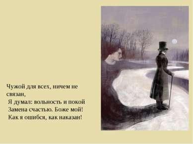 Чужой для всех, ничем не связан, Я думал: вольность и покой Замена счастью....