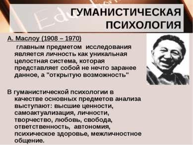 ГУМАНИСТИЧЕСКАЯ ПСИХОЛОГИЯ А. Маслоу (1908 – 1970) главным предметом исследов...